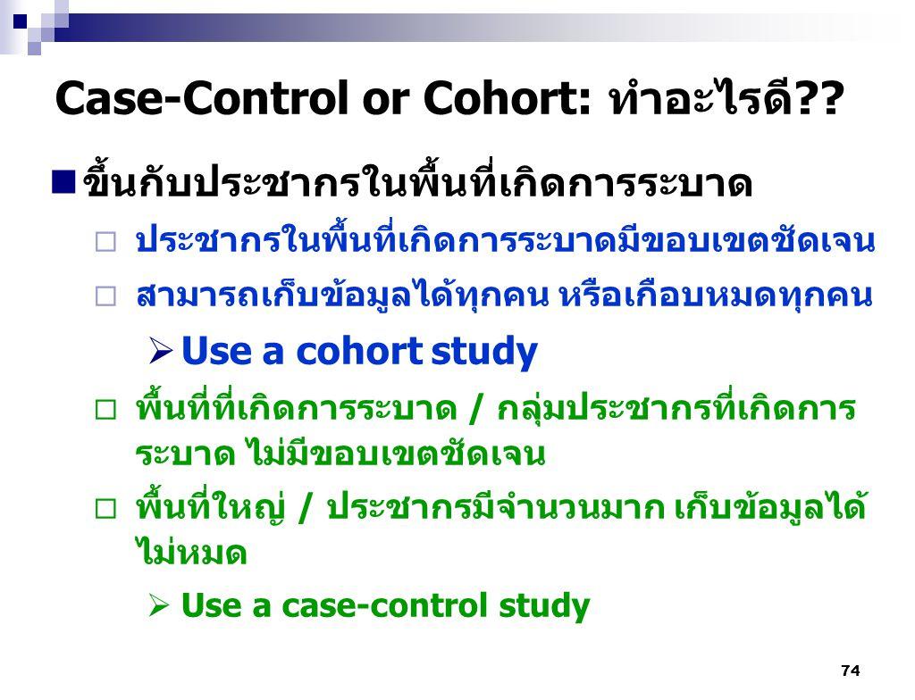 74 Case-Control or Cohort: ทำอะไรดี?? ขึ้นกับประชากรในพื้นที่เกิดการระบาด  ประชากรในพื้นที่เกิดการระบาดมีขอบเขตชัดเจน  สามารถเก็บข้อมูลได้ทุกคน หรือ