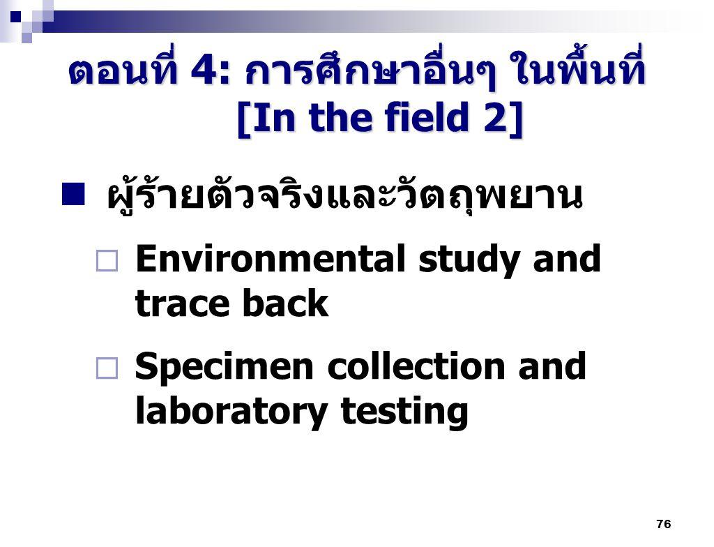 76 ตอนที่ 4: การศึกษาอื่นๆ ในพื้นที่ [In the field 2] ผู้ร้ายตัวจริงและวัตถุพยาน  Environmental study and trace back  Specimen collection and labora