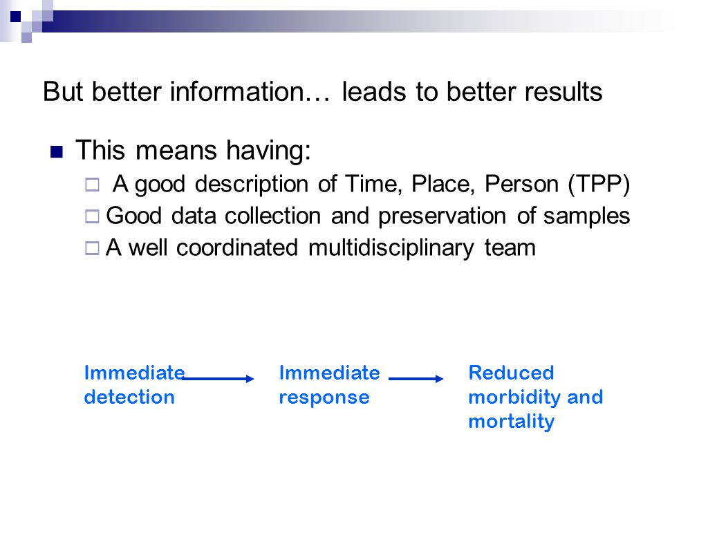 But better information… leads to better results This means having:  A good description of Time, Place, Person (TPP)  Good data collection and preservation of samples  A well coordinated multidisciplinary team Immediate detection Immediate response Reduced morbidity and mortality