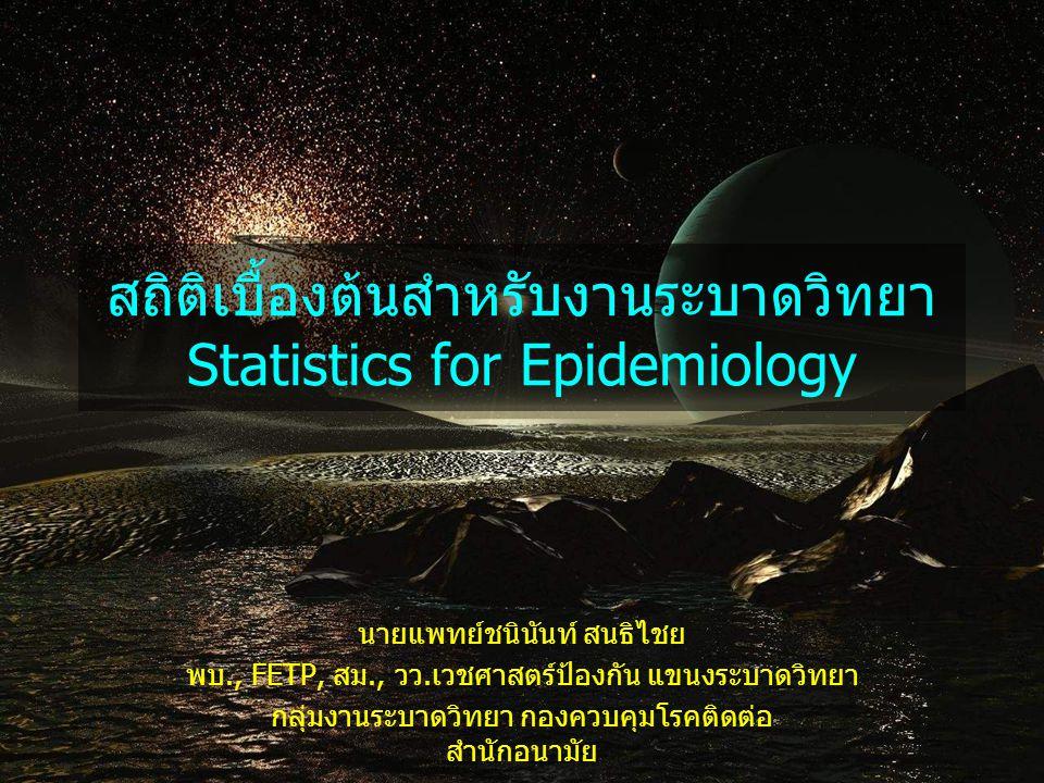 สถิติเบื้องต้นสำหรับงานระบาดวิทยา Statistics for Epidemiology นายแพทย์ชนินันท์ สนธิไชย พบ., FETP, สม., วว.เวชศาสตร์ป้องกัน แขนงระบาดวิทยา กลุ่มงานระบา