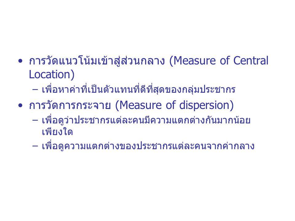 การวัดแนวโน้มเข้าสู่ส่วนกลาง (Measure of Central Location) –เพื่อหาค่าที่เป็นตัวแทนที่ดีที่สุดของกลุ่มประชากร การวัดการกระจาย (Measure of dispersion)