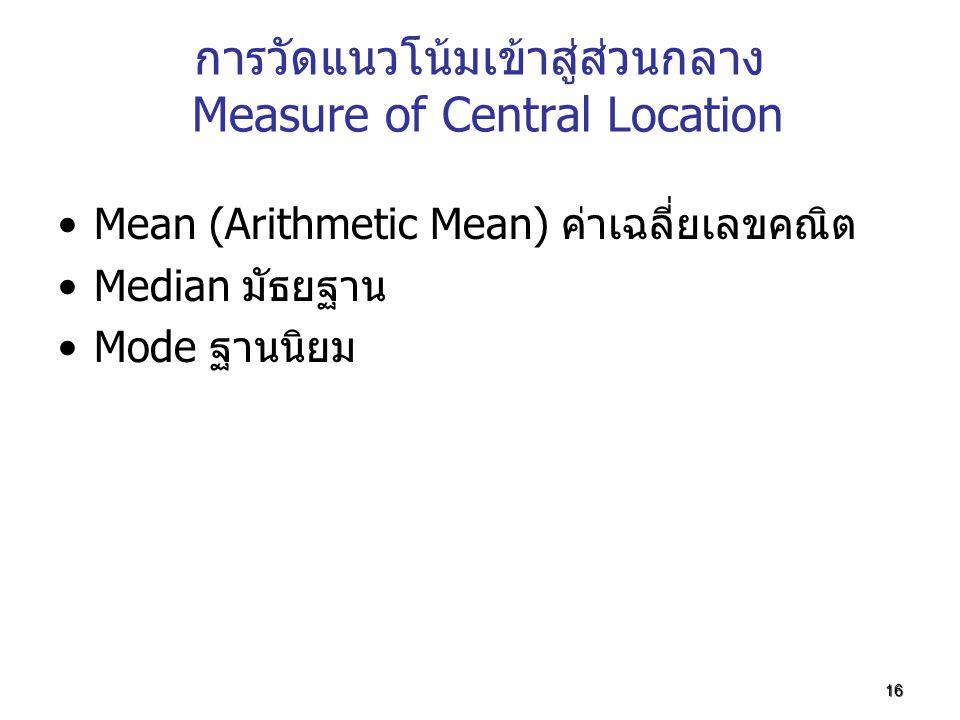 16 การวัดแนวโน้มเข้าสู่ส่วนกลาง Measure of Central Location Mean (Arithmetic Mean) ค่าเฉลี่ยเลขคณิต Median มัธยฐาน Mode ฐานนิยม