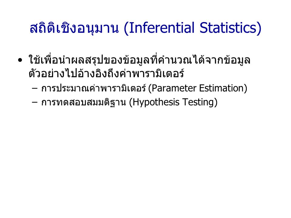สถิติเชิงอนุมาน (Inferential Statistics) ใช้เพื่อนำผลสรุปของข้อมูลที่คำนวณได้จากข้อมูล ตัวอย่างไปอ้างอิงถึงค่าพารามิเตอร์ –การประมาณค่าพารามิเตอร์ (Pa