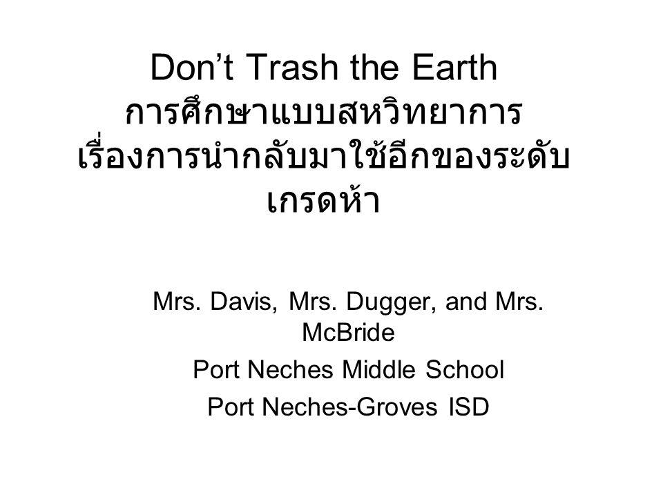 Don't Trash the Earth การศึกษาแบบสหวิทยาการ เรื่องการนำกลับมาใช้อีกของระดับ เกรดห้า Mrs. Davis, Mrs. Dugger, and Mrs. McBride Port Neches Middle Schoo