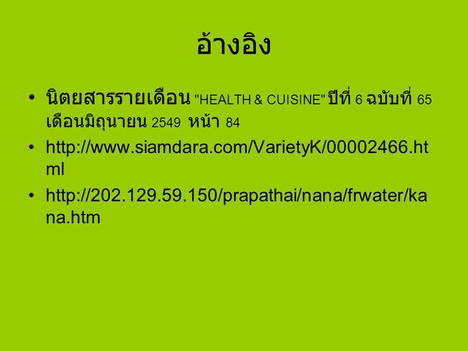 อ้างอิง นิตยสารรายเดือน HEALTH & CUISINE ปีที่ 6 ฉบับที่ 65 เดือนมิถุนายน 2549 หน้า 84 http://www.siamdara.com/VarietyK/00002466.ht ml http://202.129.59.150/prapathai/nana/frwater/ka na.htm