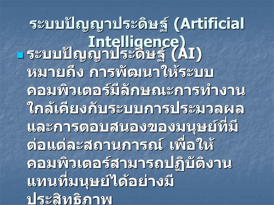 ระบบปัญญาประดิษฐ์ (Artificial Intelligence) ระบบปัญญาประดิษฐ์ (AI) หมายถึง การพัฒนาให้ระบบ คอมพิวเตอร์มีลักษณะการทำงาน ใกล้เคียงกับระบบการประมวลผล และการตอบสนองของมนุษย์ที่มี ต่อแต่ละสถานการณ์ เพื่อให้ คอมพิวเตอร์สามารถปฏิบัติงาน แทนที่มนุษย์ได้อย่างมี ประสิทธิภาพ ระบบปัญญาประดิษฐ์ (AI) หมายถึง การพัฒนาให้ระบบ คอมพิวเตอร์มีลักษณะการทำงาน ใกล้เคียงกับระบบการประมวลผล และการตอบสนองของมนุษย์ที่มี ต่อแต่ละสถานการณ์ เพื่อให้ คอมพิวเตอร์สามารถปฏิบัติงาน แทนที่มนุษย์ได้อย่างมี ประสิทธิภาพ