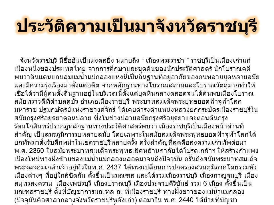 จังหวัดราชบุรี มีชื่ออันเป็นมงคลยิ่ง หมายถึง เมืองพระราชา ราชบุรีเป็นเมืองเก่าแก่ เมืองหนึ่งของประเทศไทย จากการศึกษาและขุดค้นของนักประวัติศาสตร์ นักโบราณคดี พบว่าดินแดนแถบลุ่มแม่น้ำแม่กลองแห่งนี้เป็นถิ่นฐานที่อยู่อาศัยของคนหลายยุคหลายสมัย และมีความรุ่งเรืองมาตั้งแต่อดีต จากหลักฐานทางโบราณสถานและโบราณวัตถุมากทำให้ เชื่อได้ว่ามีผู้คนตั้งถิ่นฐานอยู่ในบริเวณนี้ตั้งแต่ยุคหินกลางตลอดจนได้ค้นพบเมืองโบราณ สมัยทราวดีที่ตำบลคูบัว อำเภอเมืองราชบุรี พระบาทสมเด็จพระยุทธยอดฟ้าจุฬาโลก มหาราช ปฐมกษัตริย์แห่งราชวงศ์จักรี ได้เคยดำรงตำแหน่งหลวงยกกระบัตรเมืองราชบุรีใน สมัยกรุงศรีอยุธยาตอนปลาย ซึ่งในช่วงปลายสมัยกรุงศรีอยุธยาและตอนต้นกรุง รัตนโกสินทร์ปรากฎหลักฐานทางประวัติศาสตร์พบว่า เมืองราชบุรีเป็นเมืองหน้าด่านที่ สำคัญ เป็นสมรภูมิการรบหลายสมัย โดยเฉพาะในสมัยสมเด็จพระพุทธยอดฟ้าจุฬาโลกได้ ยกทัพมาตั้งรับศึกพม่าในเขตราชบุรีหลายครั้ง ครั้งสำคัญที่สุดคือสงครามเก้าทัพต่อมา พ.