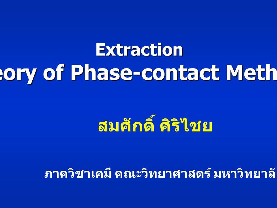 Extraction Theory of Phase-contact Methods สมศักดิ์ ศิริไชย ภาควิชาเคมี คณะวิทยาศาสตร์ มหาวิทยาลัยบูรพา
