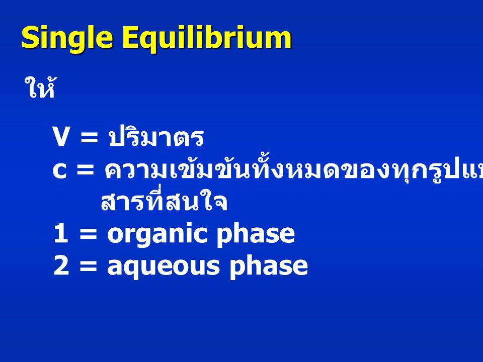 Single Equilibrium ให้ V = ปริมาตร c = ความเข้มข้นทั้งหมดของทุกรูปแบบของ สารที่สนใจ 1 = organic phase 2 = aqueous phase