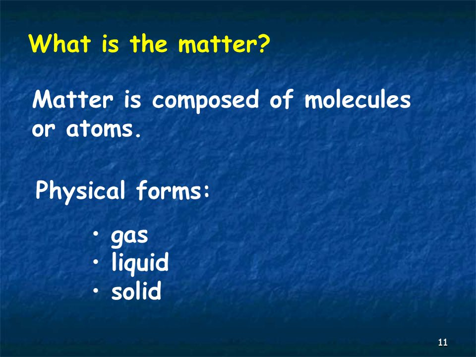 11 What is the matter Matter is composed of molecules or atoms. Physical forms: gas liquid solid