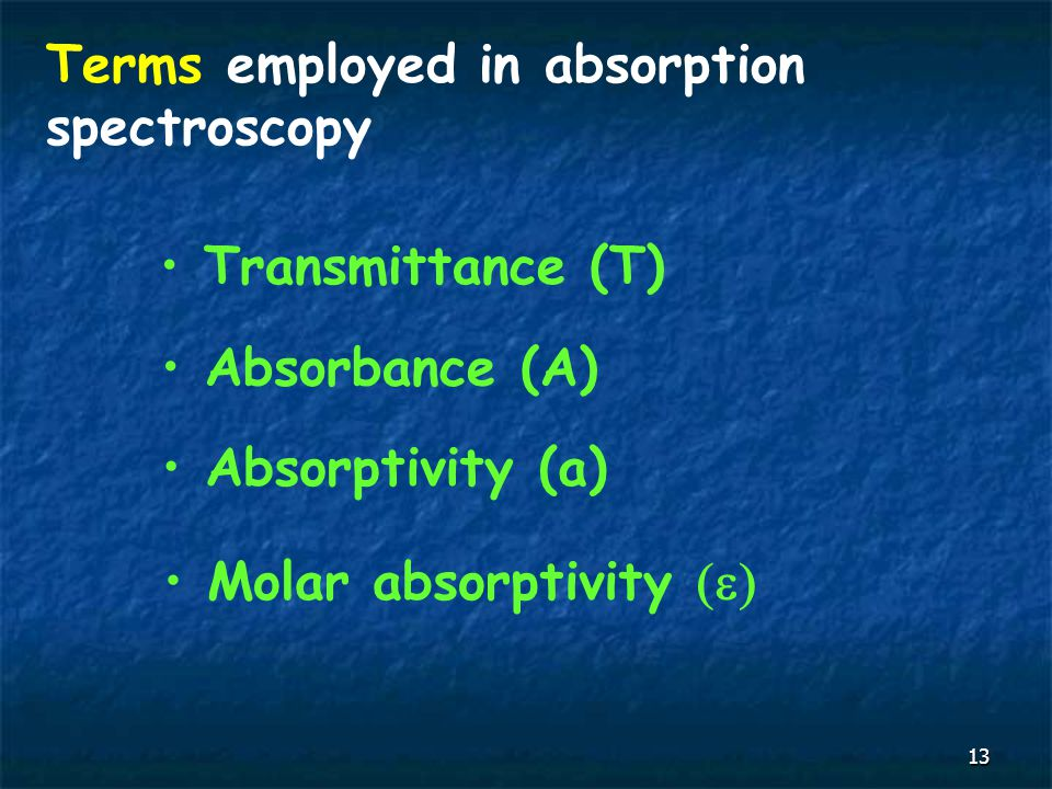 13 Terms employed in absorption spectroscopy Transmittance (T) Absorbance (A) Molar absorptivity  Absorptivity (a)