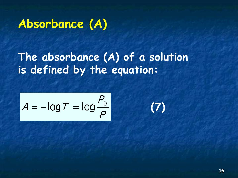 16 Absorbance (A) The absorbance (A) of a solution is defined by the equation: (7)