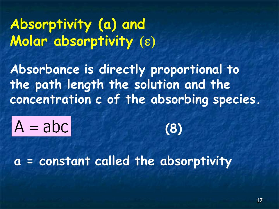 17 Absorptivity (a) and Molar absorptivity  Absorbance is directly proportional to the path length the solution and the concentration c of the absorbing species.