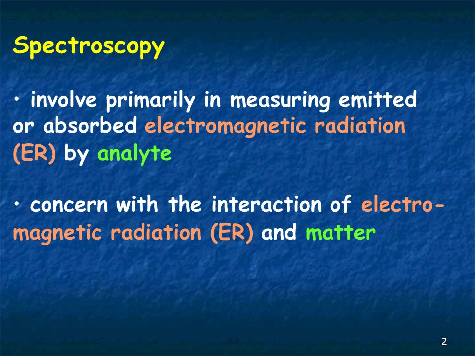 2 Spectroscopy involve primarily in measuring emitted or absorbed electromagnetic radiation (ER) by analyte concern with the interaction of electro- magnetic radiation (ER) and matter