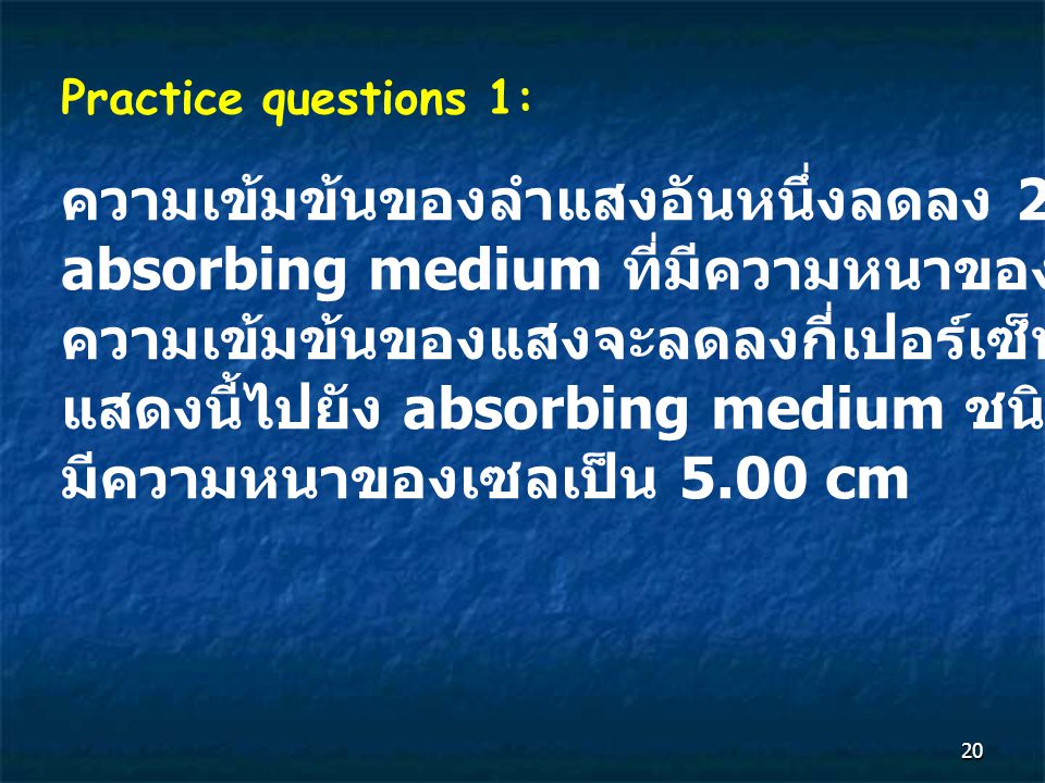 20 Practice questions 1: ความเข้มข้นของลำแสงอันหนึ่งลดลง 20% เมื่อผ่าน absorbing medium ที่มีความหนาของเซล 1.00 cm ความเข้มข้นของแสงจะลดลงกี่เปอร์เซ็นต์ ถ้าผ่าน แสดงนี้ไปยัง absorbing medium ชนิดเดียวกัน โดย มีความหนาของเซลเป็น 5.00 cm