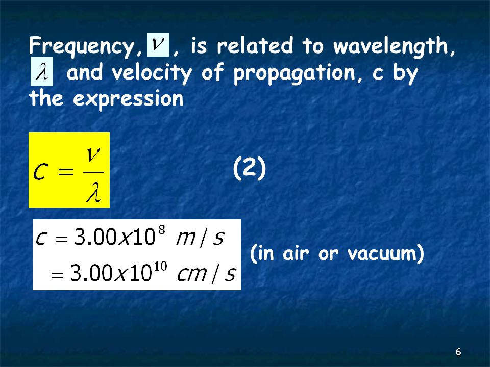 6 Frequency,, is related to wavelength, and velocity of propagation, c by the expression (2) (in air or vacuum)