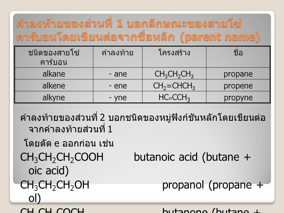 ตารางแสดงลำดับความสำคัญของหมู่ฟังก์ชัน ( จากมากไปน้อย ) หมู่ฟังก์ชันคำลงท้ายตัวอย่าง -CO 2 H-oic acidCH 3 CH 2 COOH (propanoic acid) -CO-O-CO--oic anhydride CH 3 CO-O-COCH 3 (acetic anhydride) -CO-O-alkyl -oateCH 3 CO-O-CH 2 CH 3 (ethyl acetate) -CO-X-oyl halideCH 3 CH 2 CO-Cl (propanoyl chloride) -CO-NH 2 -amideCH 3 CH 2 CO-NH 2 (ethyl amide)