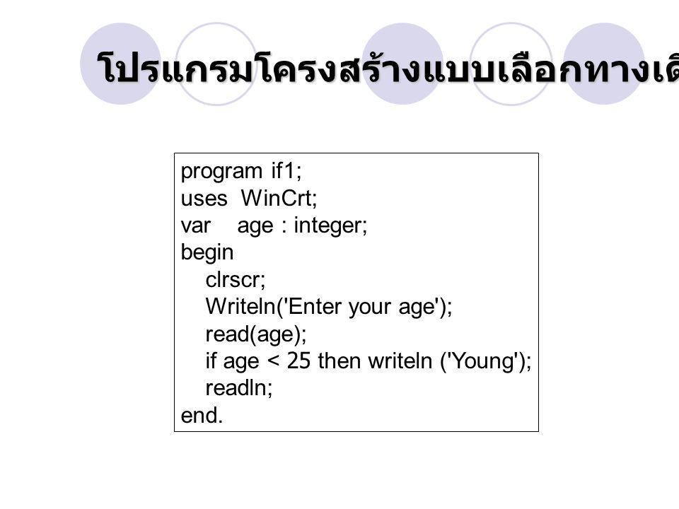 โปรแกรมโครงสร้างแบบเลือกทางเดียว โปรแกรมโครงสร้างแบบเลือกทางเดียว IF Then program if1; uses WinCrt; var age : integer; begin clrscr; Writeln( Enter your age ); read(age); if age < 25 then writeln ( Young ); readln; end.