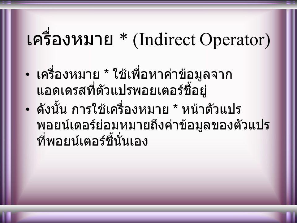 เครื่องหมาย * (Indirect Operator) เครื่องหมาย * ใช้เพื่อหาค่าข้อมูลจาก แอดเดรสที่ตัวแปรพอยเตอร์ชี้อยู่ ดังนั้น การใช้เครื่องหมาย * หน้าตัวแปร พอยน์เตอร์ย่อมหมายถึงค่าข้อมูลของตัวแปร ที่พอยน์เตอร์ชี้นั่นเอง
