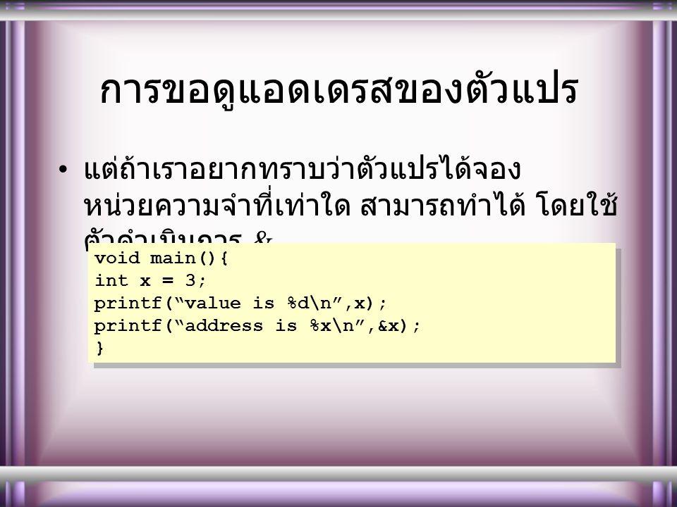 การขอดูแอดเดรสของตัวแปร แต่ถ้าเราอยากทราบว่าตัวแปรได้จอง หน่วยความจำที่เท่าใด สามารถทำได้ โดยใช้ ตัวดำเนินการ & void main(){ int x = 3; printf( value is %d\n ,x); printf( address is %x\n ,&x); } void main(){ int x = 3; printf( value is %d\n ,x); printf( address is %x\n ,&x); }