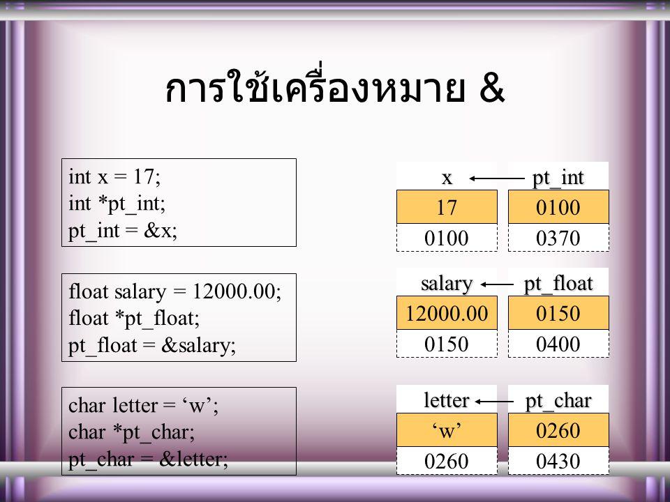 การใช้เครื่องหมาย & int x = 17; int *pt_int; pt_int = &x; float salary = 12000.00; float *pt_float; pt_float = &salary; char letter = 'w'; char *pt_char; pt_char = &letter; 01000370pt_intx 010017 01500400pt_floatsalary 015012000.00 02600430pt_charletter 0260'w'