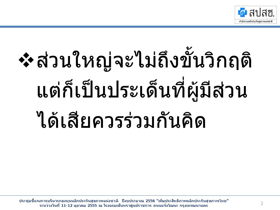 ประชุมชี้แจงการบริหารกองทุนหลักประกันสุขภาพแห่งชาติ ปีงบประมาณ 2556 เพิ่มประสิทธิภาพหลักประกันสุขภาพไทย ระหว่างวันที่ 11-12 ตุลาคม 2555 ณ โรงแรมเซ็นทราศูนย์ราชการ ถนนแจ้งวัฒนะ กรุงเทพมหานคร  ส่วนใหญ่จะไม่ถึงขั้นวิกฤติ แต่ก็เป็นประเด็นที่ผู้มีส่วน ได้เสียควรร่วมกันคิด 2