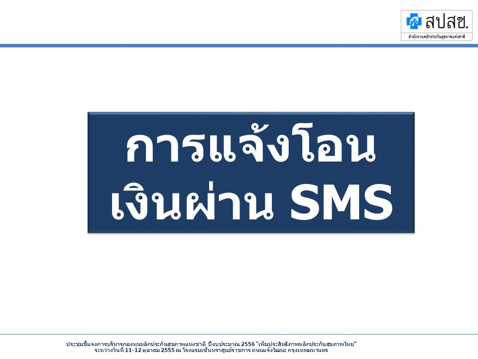 ประชุมชี้แจงการบริหารกองทุนหลักประกันสุขภาพแห่งชาติ ปีงบประมาณ 2556 เพิ่มประสิทธิภาพหลักประกันสุขภาพไทย ระหว่างวันที่ 11-12 ตุลาคม 2555 ณ โรงแรมเซ็นทราศูนย์ราชการ ถนนแจ้งวัฒนะ กรุงเทพมหานคร การแจ้งโอน เงินผ่าน SMS