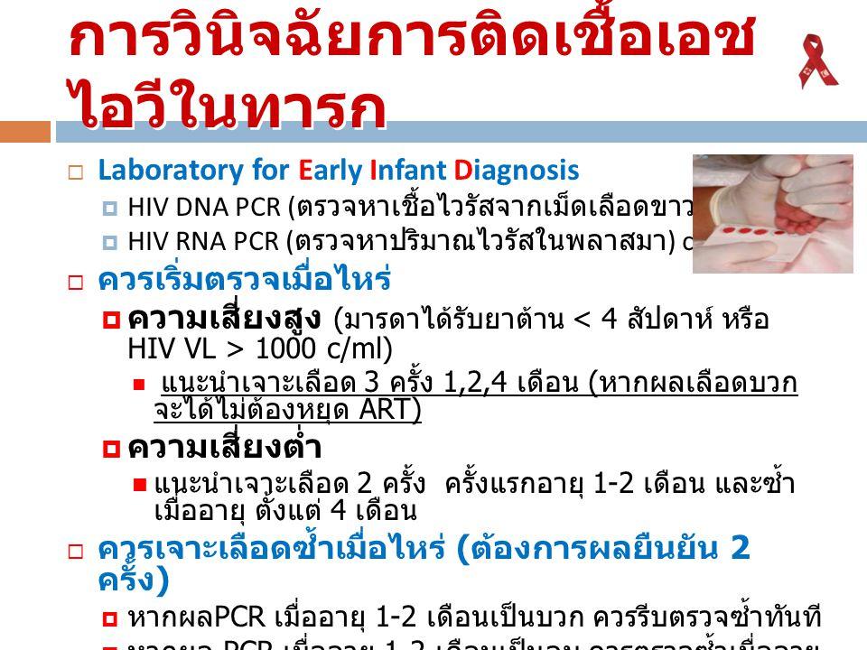 การวินิจฉัยการติดเชื้อเอช ไอวีในทารก  Laboratory for Early Infant Diagnosis  HIV DNA PCR ( ตรวจหาเชื้อไวรัสจากเม็ดเลือดขาว ) +/-  HIV RNA PCR ( ตรว