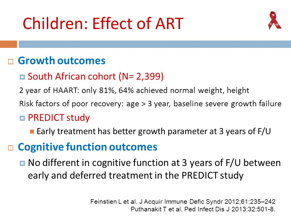 Children: Effect of ART  Growth outcomes  South African cohort (N= 2,399) 2 year of HAART: only 81%, 64% achieved normal weight, height Risk factors of poor recovery: age > 3 year, baseline severe growth failure  PREDICT study Early treatment has better growth parameter at 3 years of F/U  Cognitive function outcomes  No different in cognitive function at 3 years of F/U between early and deferred treatment in the PREDICT study Feinstien L et al.