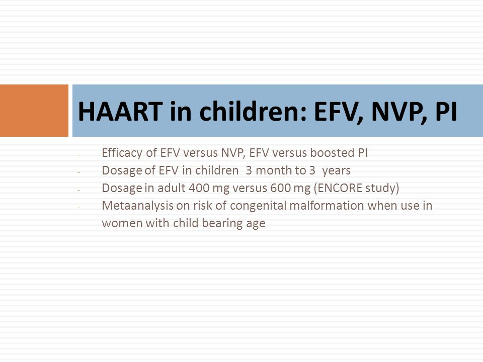 - Efficacy of EFV versus NVP, EFV versus boosted PI - Dosage of EFV in children 3 month to 3 years - Dosage in adult 400 mg versus 600 mg (ENCORE study) - Metaanalysis on risk of congenital malformation when use in women with child bearing age HAART in children: EFV, NVP, PI