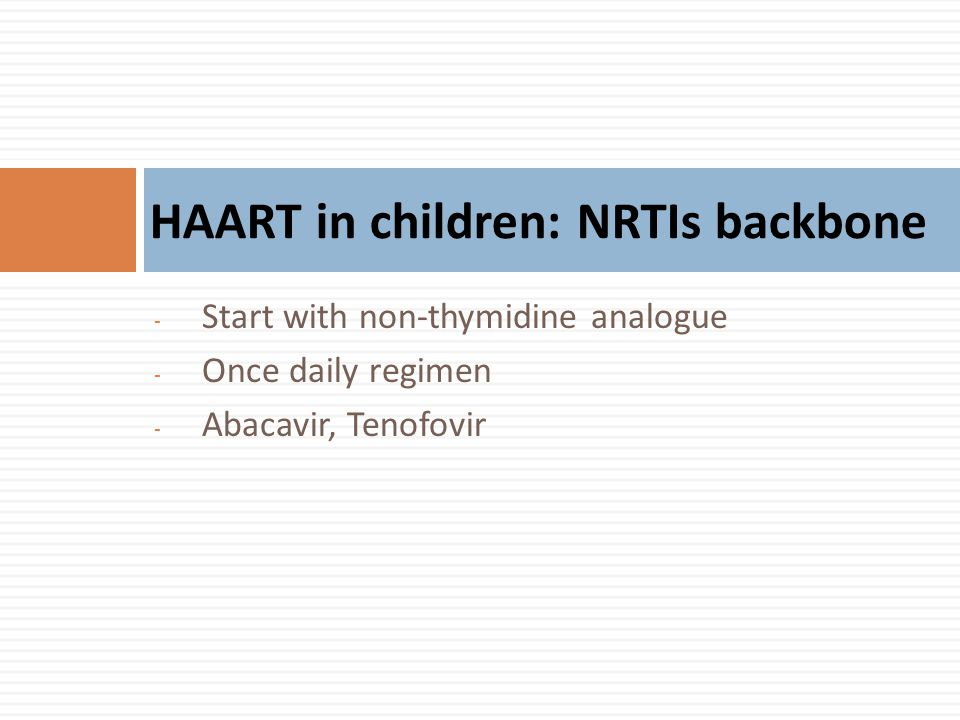 - Start with non-thymidine analogue - Once daily regimen - Abacavir, Tenofovir HAART in children: NRTIs backbone