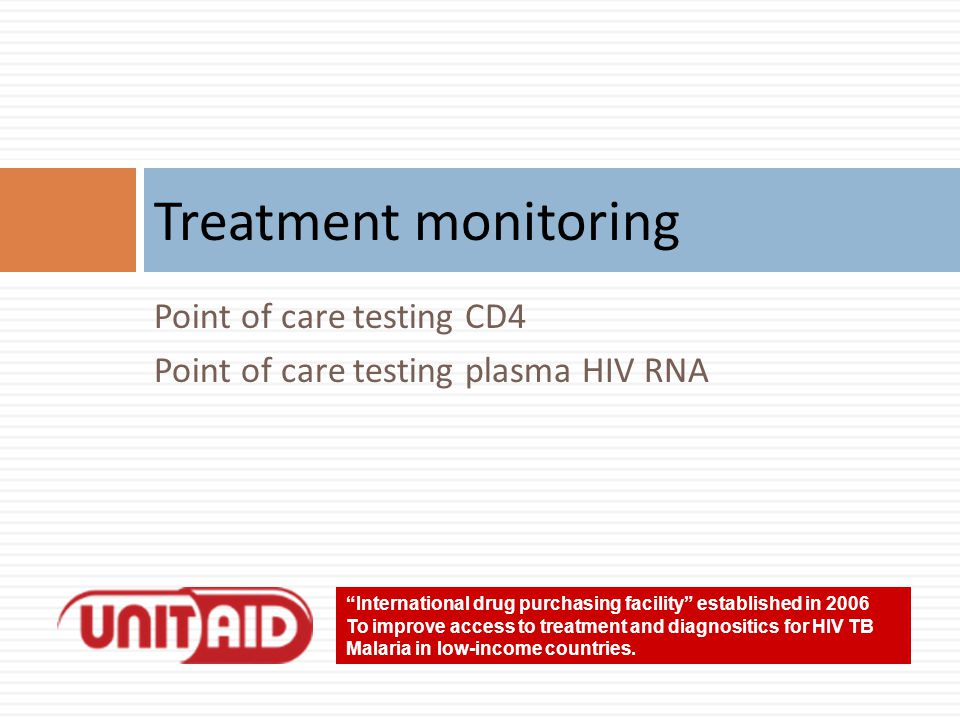 Point of care testing CD4 Point of care testing plasma HIV RNA Treatment monitoring International drug purchasing facility established in 2006 To improve access to treatment and diagnositics for HIV TB Malaria in low-income countries.
