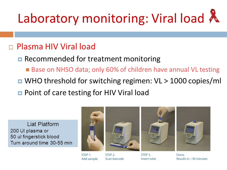 Laboratory monitoring: Viral load  Plasma HIV Viral load  Recommended for treatment monitoring Base on NHSO data; only 60% of children have annual VL testing  WHO threshold for switching regimen: VL > 1000 copies/ml  Point of care testing for HIV Viral load Liat Platform 200 Ul plasma or 50 ul fingerstick blood Turn around time 30-55 min