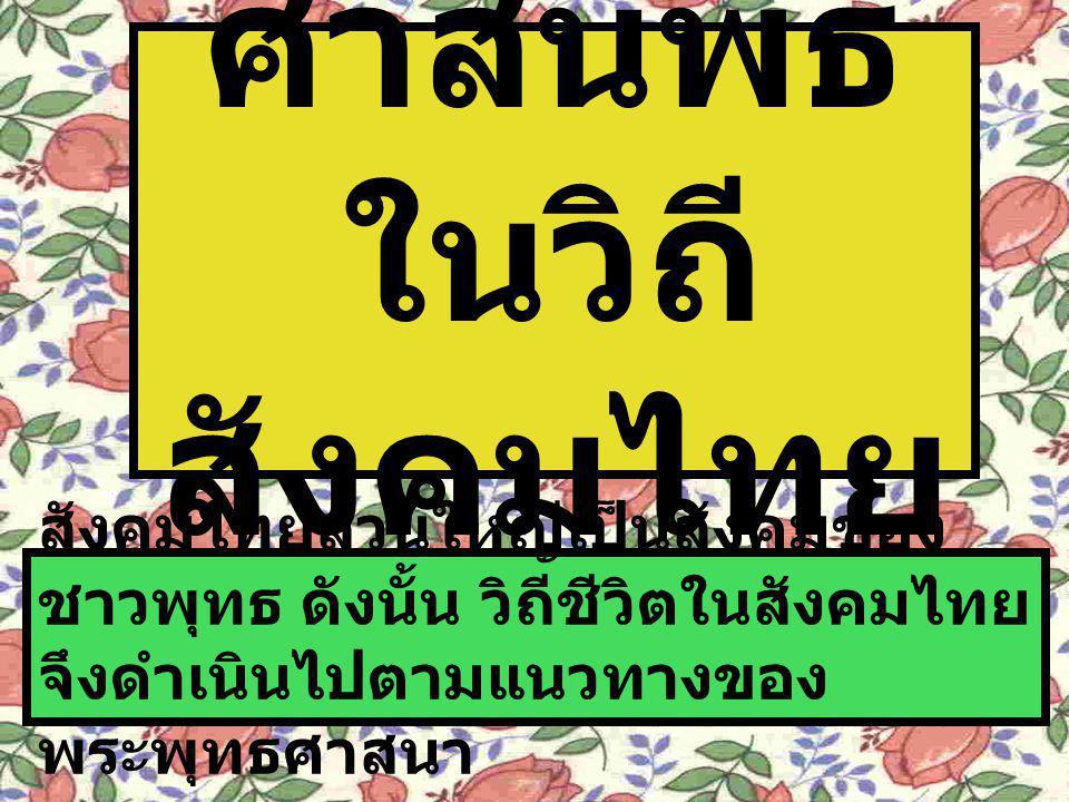 ศาสนพิธี ในวิถี สังคมไทย สังคมไทยส่วนใหญ่เป็นสังคมของ ชาวพุทธ ดังนั้น วิถีชีวิตในสังคมไทย จึงดำเนินไปตามแนวทางของ พระพุทธศาสนา