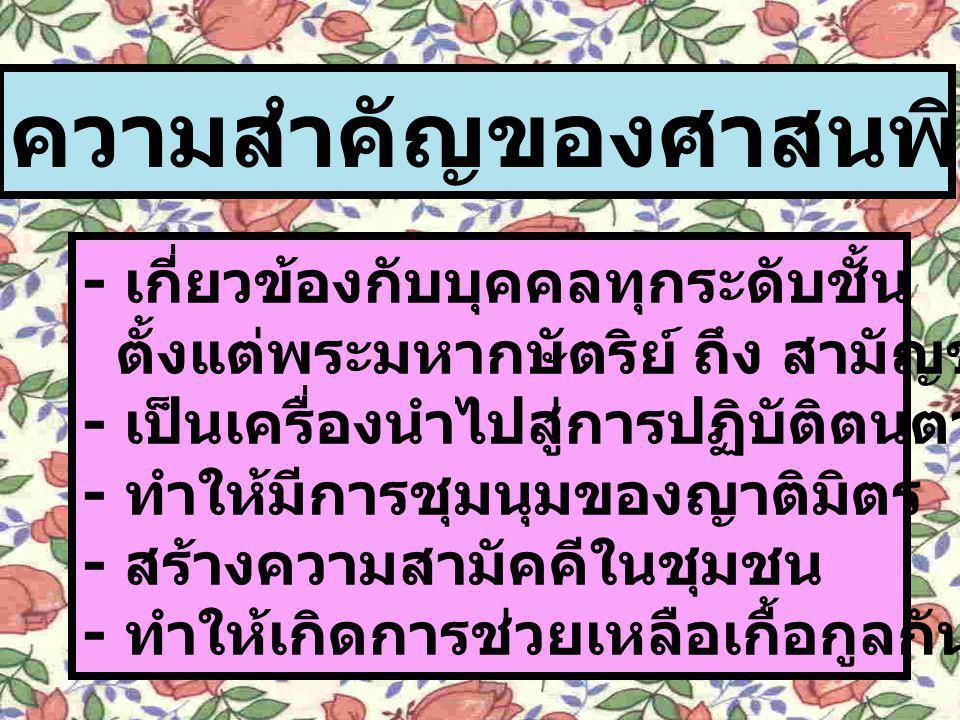ความสำคัญของศาสนพิธีต่อสังคมไทย - เกี่ยวข้องกับบุคคลทุกระดับชั้น ตั้งแต่พระมหากษัตริย์ ถึง สามัญชน - เป็นเครื่องนำไปสู่การปฏิบัติตนตามหลักศีลธรรม - ทำ