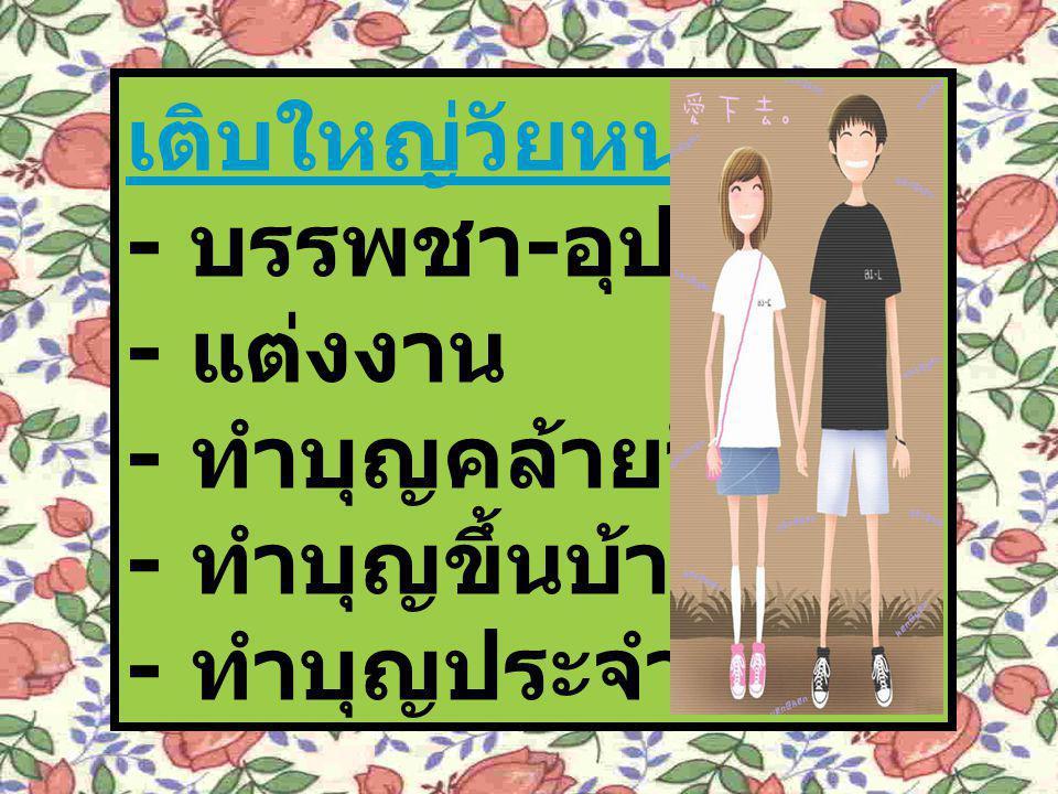 เติบใหญ่วัยหนุ่มสาว - บรรพชา - อุปสมบท - แต่งงาน - ทำบุญคล้ายวันเกิด - ทำบุญขึ้นบ้านใหม่ - ทำบุญประจำปี