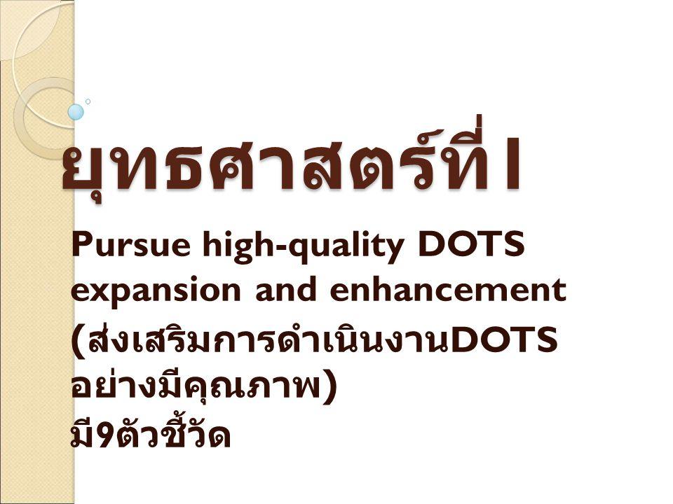 ยุทธศาสตร์ที่ 1 Pursue high-quality DOTS expansion and enhancement ( ส่งเสริมการดำเนินงาน DOTS อย่างมีคุณภาพ ) มี 9 ตัวชี้วัด