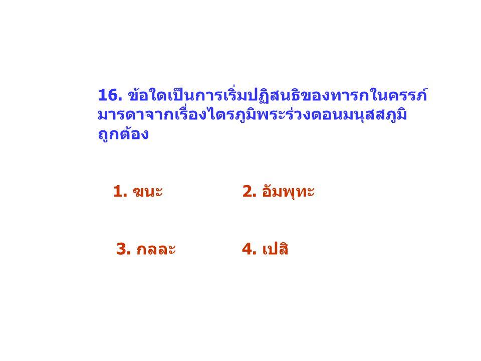16. ข้อใดเป็นการเริ่มปฏิสนธิของทารกในครรภ์ มารดาจากเรื่องไตรภูมิพระร่วงตอนมนุสสภูมิ ถูกต้อง 1. ฆนะ2. อัมพุทะ 3. กลละ4. เปสิ