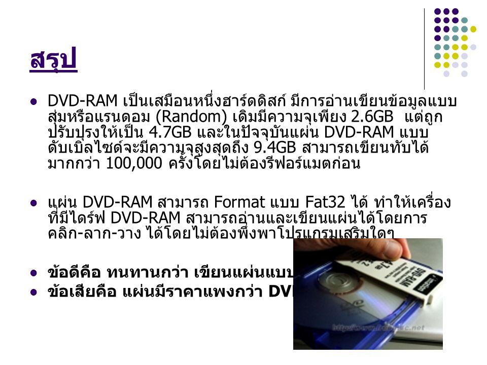 สรุป DVD-RAM เป็นเสมือนหนึ่งฮาร์ดดิสก์ มีการอ่านเขียนข้อมูลแบบ สุ่มหรือแรนดอม (Random) เดิมมีความจุเพียง 2.6GB แต่ถูก ปรับปุรงให้เป็น 4.7GB และในปัจจุบันแผ่น DVD-RAM แบบ ดับเบิลไซด์จะมีความจุสูงสุดถึง 9.4GB สามารถเขียนทับได้ มากกว่า 100,000 ครั้งโดยไม่ต้องรีฟอร์แมตก่อน แผ่น DVD-RAM สามารถ Format แบบ Fat32 ได้ ทำให้เครื่อง ที่มีไดร์ฟ DVD-RAM สามารถอ่านและเขียนแผ่นได้โดยการ คลิก - ลาก - วาง ได้โดยไม่ต้องพึ่งพาโปรแกรมเสริมใดๆ ข้อดีคือ ทนทานกว่า เขียนแผ่นแบบสุ่มได้เลย ข้อเสียคือ แผ่นมีราคาแพงกว่า DVD-RW