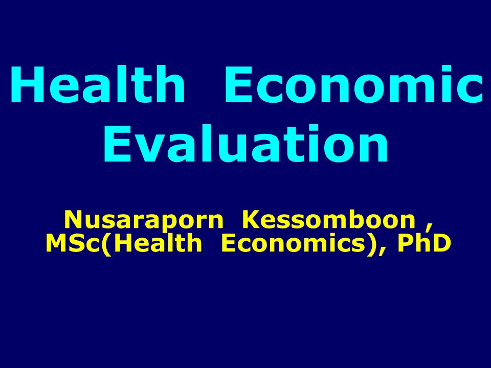 Health Economic Evaluation Nusaraporn Kessomboon, MSc(Health Economics), PhD
