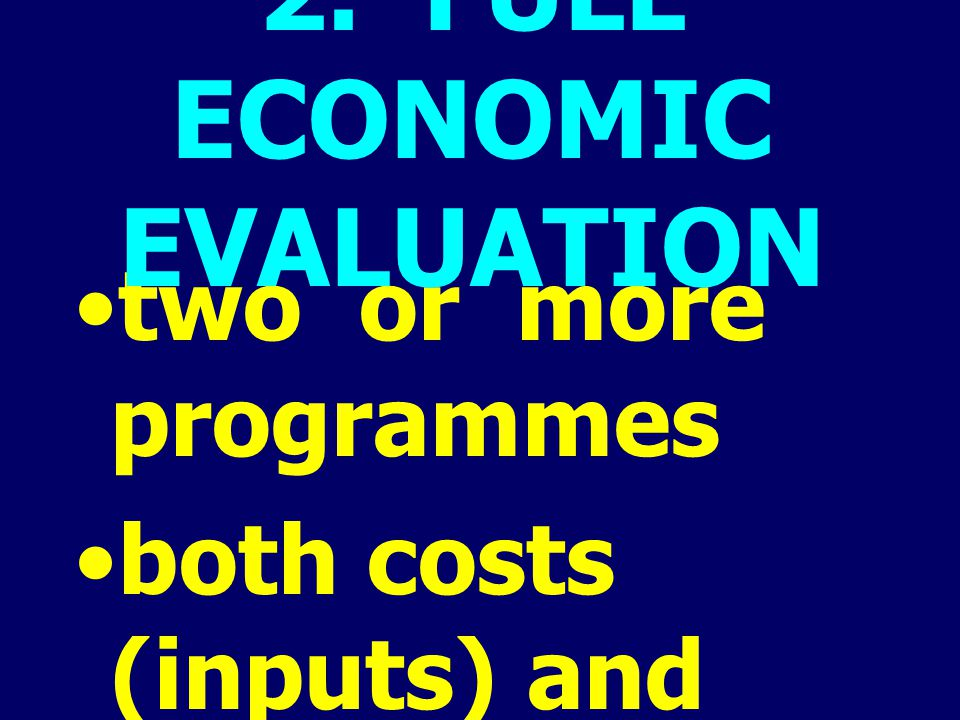 two or more programmes both costs (inputs) and consequences (outputs) 2. FULL ECONOMIC EVALUATION