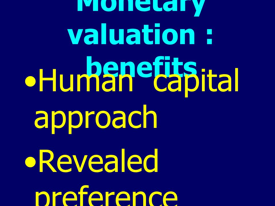Monetary valuation : benefits Human capital approach Revealed preference Stated preference