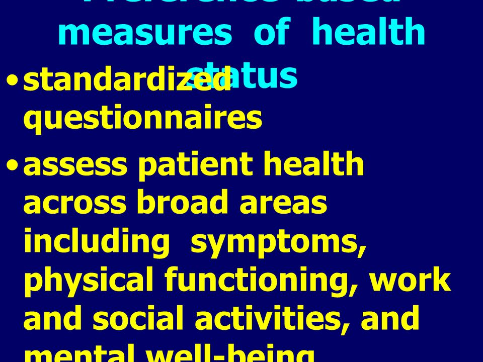 Preference-based measures of health status standardized questionnaires assess patient health across broad areas including symptoms, physical functioni