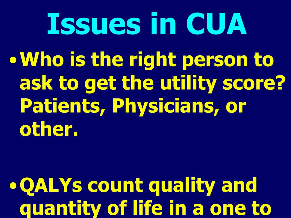 Issues in CUA Who is the right person to ask to get the utility score? Patients, Physicians, or other. QALYs count quality and quantity of life in a o