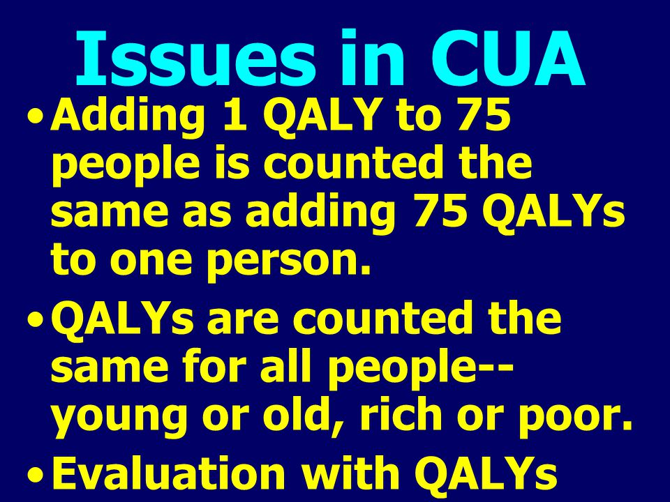 Issues in CUA Adding 1 QALY to 75 people is counted the same as adding 75 QALYs to one person. QALYs are counted the same for all people-- young or ol