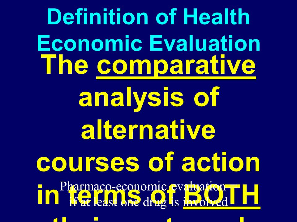 Definition of Health Economic Evaluation The comparative analysis of alternative courses of action in terms of BOTH their costs and health consequence