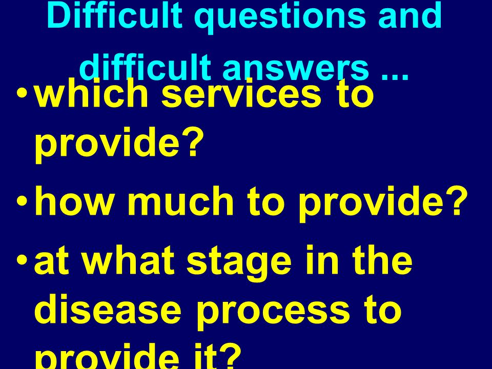 Difficult questions and difficult answers... which services to provide? how much to provide? at what stage in the disease process to provide it? to wh
