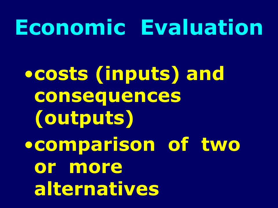 Economic Evaluation costs (inputs) and consequences (outputs) comparison of two or more alternatives
