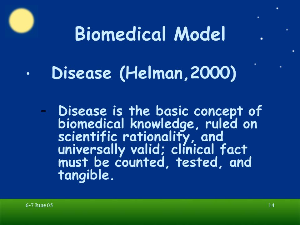 6-7 June 0514 Biomedical Model Disease (Helman,2000) –Disease is the basic concept of biomedical knowledge, ruled on scientific rationality, and unive