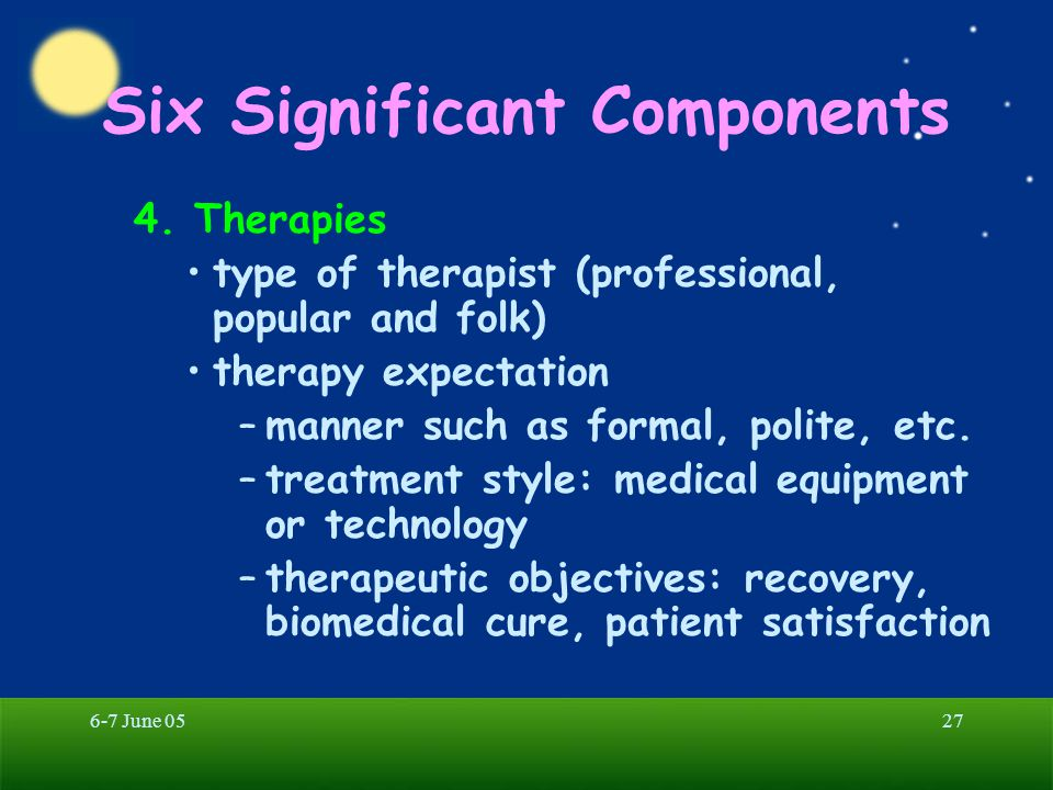 6-7 June 0527 Six Significant Components 4. Therapies type of therapist (professional, popular and folk) therapy expectation –manner such as formal, p